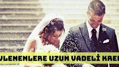 Evlenenlere Avantajlı Uzun Vadeli Evlilik Kredisi Veren Bankalar