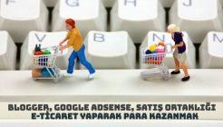 Blogger, Google Adsense, Satış Ortaklığı ve E-Ticaret Yaparak Para Kazanmak